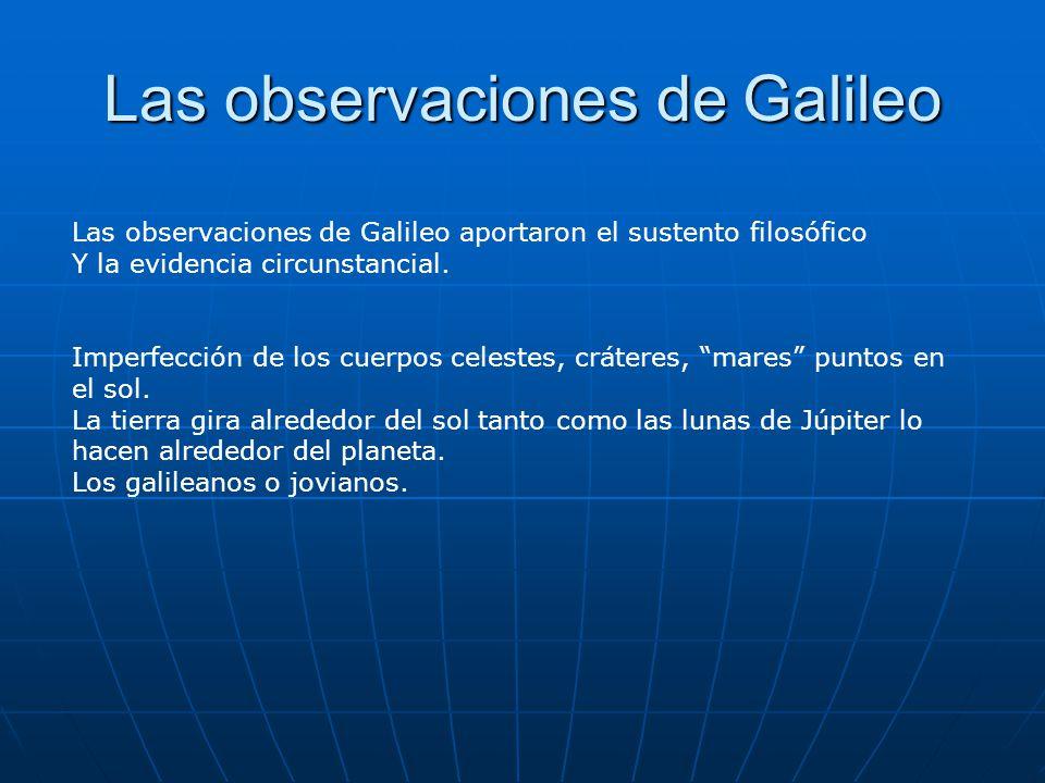 Las observaciones de Galileo Las observaciones de Galileo aportaron el sustento filosófico Y la evidencia circunstancial. Imperfección de los cuerpos