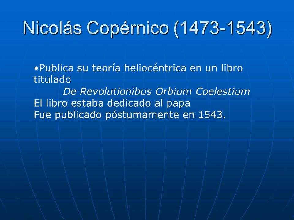 Nicolás Copérnico (1473-1543) Publica su teoría heliocéntrica en un libro titulado De Revolutionibus Orbium Coelestium El libro estaba dedicado al pap