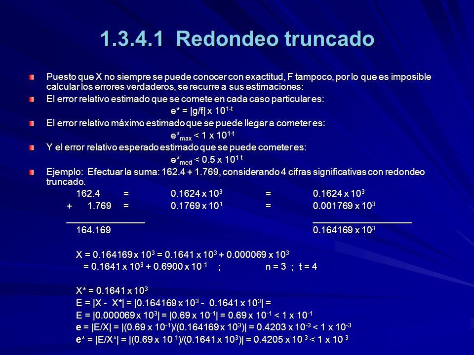1.3.4.1 Redondeo truncado Puesto que X no siempre se puede conocer con exactitud, F tampoco, por lo que es imposible calcular los errores verdaderos, se recurre a sus estimaciones: El error relativo estimado que se comete en cada caso particular es: e* = |g/f| x 10 1-t El error relativo máximo estimado que se puede llegar a cometer es: e* max < 1 x 10 1-t Y el error relativo esperado estimado que se puede cometer es: e* med < 0.5 x 10 1-t Ejemplo: Efectuar la suma: 162.4 + 1.769, considerando 4 cifras significativas con redondeo truncado.