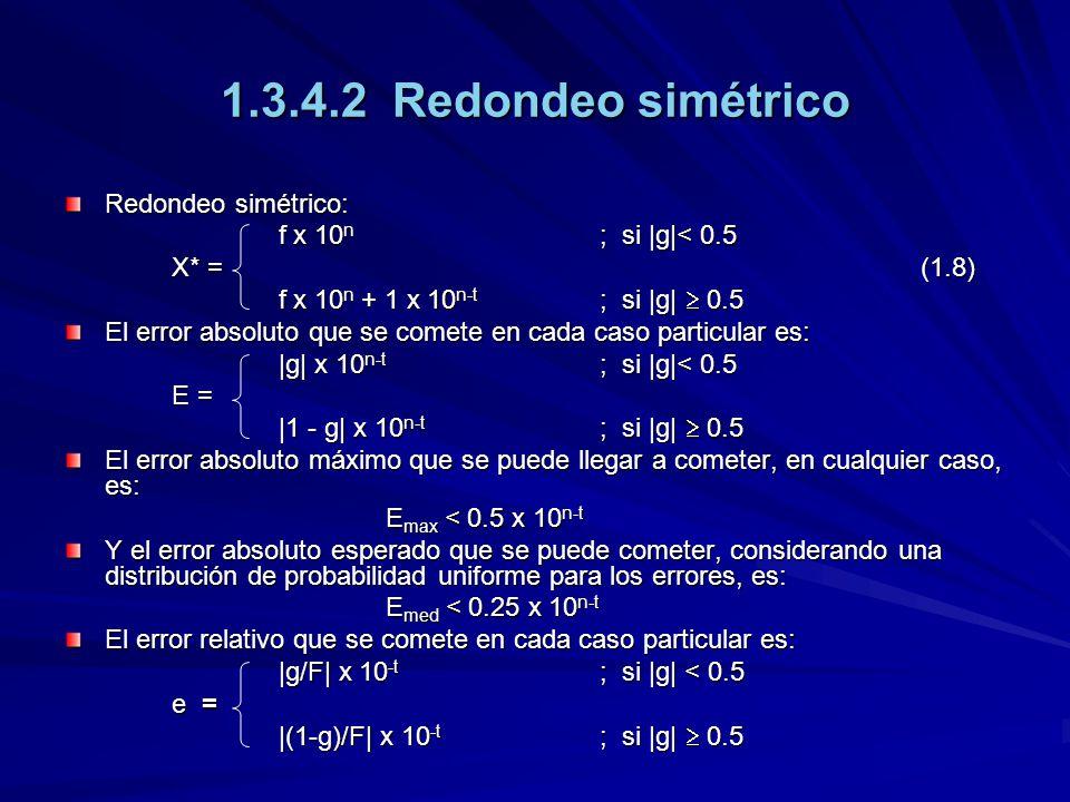 1.3.4.2 Redondeo simétrico Redondeo simétrico: f x 10 n ; si |g|< 0.5 X* = (1.8) f x 10 n + 1 x 10 n-t ; si |g| 0.5 El error absoluto que se comete en cada caso particular es: |g| x 10 n-t ; si |g|< 0.5 E = |1 - g| x 10 n-t ; si |g| 0.5 El error absoluto máximo que se puede llegar a cometer, en cualquier caso, es: E max < 0.5 x 10 n-t Y el error absoluto esperado que se puede cometer, considerando una distribución de probabilidad uniforme para los errores, es: E med < 0.25 x 10 n-t El error relativo que se comete en cada caso particular es: |g/F| x 10 -t ; si |g| < 0.5 e = |(1-g)/F| x 10 -t ; si |g| 0.5