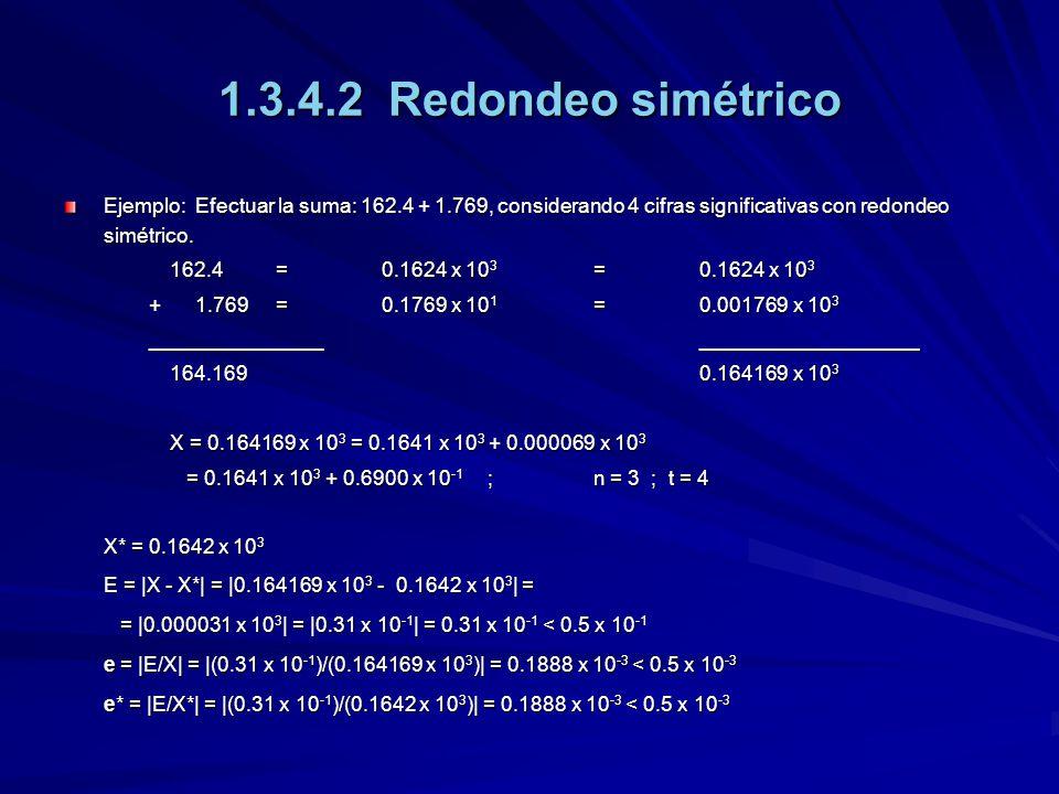 1.3.4.2 Redondeo simétrico Ejemplo: Efectuar la suma: 162.4 + 1.769, considerando 4 cifras significativas con redondeo simétrico. 162.4=0.1624 x 10 3