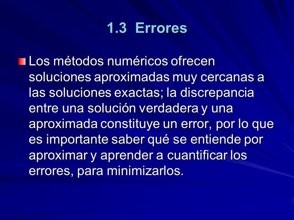 1.3 Errores Los métodos numéricos ofrecen soluciones aproximadas muy cercanas a las soluciones exactas; la discrepancia entre una solución verdadera y una aproximada constituye un error, por lo que es importante saber qué se entiende por aproximar y aprender a cuantificar los errores, para minimizarlos.