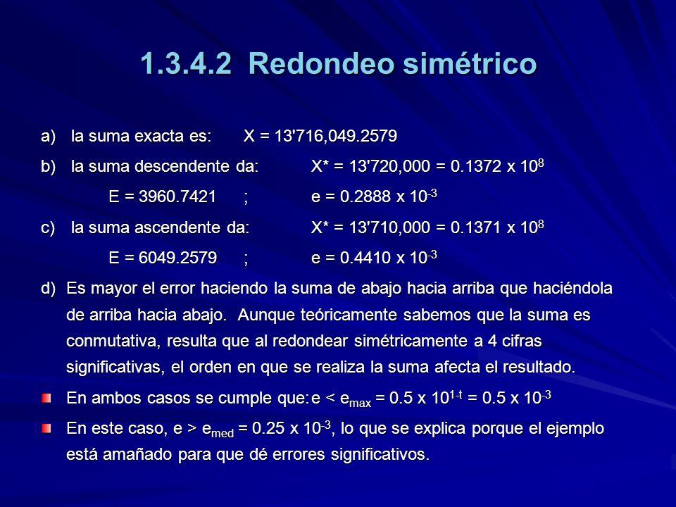 1.3.4.2 Redondeo simétrico a) la suma exacta es:X = 13 716,049.2579 b) la suma descendente da:X* = 13 720,000 = 0.1372 x 10 8 E = 3960.7421;e = 0.2888 x 10 -3 c) la suma ascendente da: X* = 13 710,000 = 0.1371 x 10 8 E = 6049.2579;e = 0.4410 x 10 -3 d) Es mayor el error haciendo la suma de abajo hacia arriba que haciéndola de arriba hacia abajo.