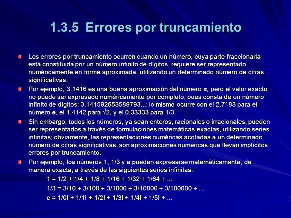 1.3.5 Errores por truncamiento Los errores por truncamiento ocurren cuando un número, cuya parte fraccionaria está constituida por un número infinito de dígitos, requiere ser representado numéricamente en forma aproximada, utilizando un determinado número de cifras significativas.