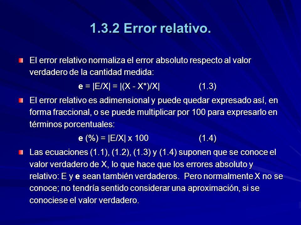 1.3.2 Error relativo. El error relativo normaliza el error absoluto respecto al valor verdadero de la cantidad medida: e =  E/X  =  (X - X*)/X (1.3) E