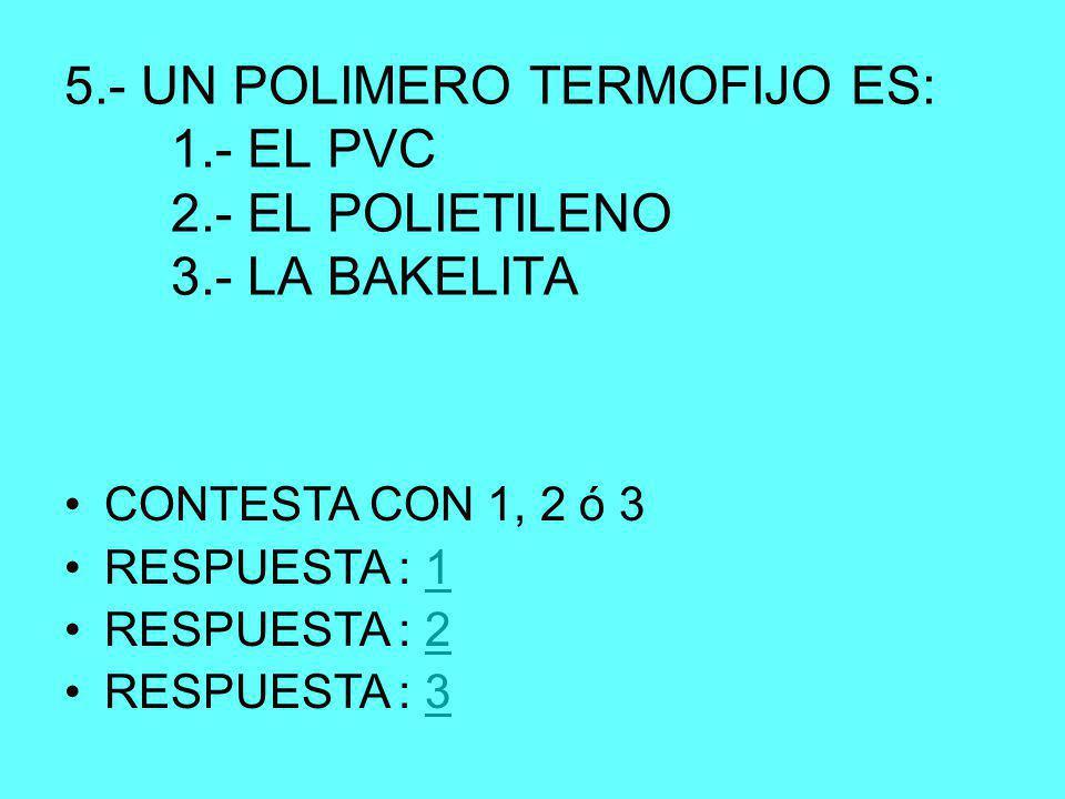 5.- UN POLIMERO TERMOFIJO ES: 1.- EL PVC 2.- EL POLIETILENO 3.- LA BAKELITA CONTESTA CON 1, 2 ó 3 RESPUESTA : 11 RESPUESTA : 22 RESPUESTA : 33
