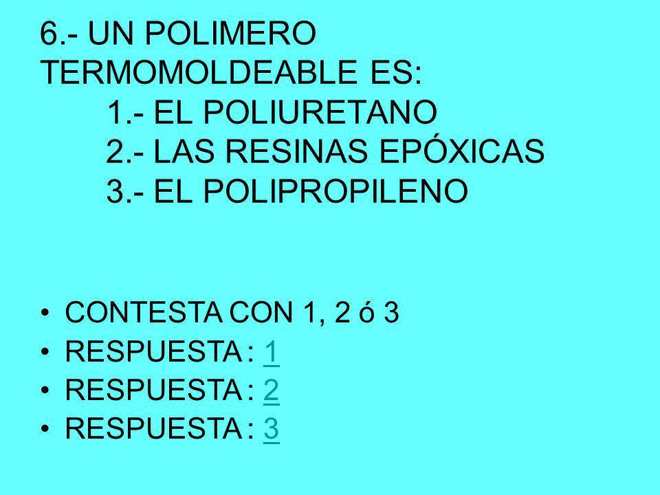 6.- UN POLIMERO TERMOMOLDEABLE ES: 1.- EL POLIURETANO 2.- LAS RESINAS EPÓXICAS 3.- EL POLIPROPILENO CONTESTA CON 1, 2 ó 3 RESPUESTA : 11 RESPUESTA : 22 RESPUESTA : 33