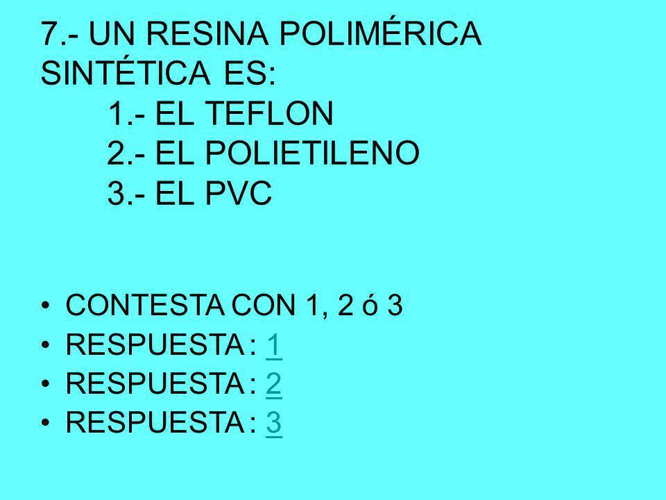 7.- UN RESINA POLIMÉRICA SINTÉTICA ES: 1.- EL TEFLON 2.- EL POLIETILENO 3.- EL PVC CONTESTA CON 1, 2 ó 3 RESPUESTA : 11 RESPUESTA : 22 RESPUESTA : 33