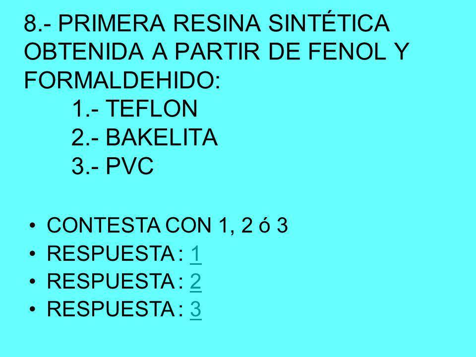 8.- PRIMERA RESINA SINTÉTICA OBTENIDA A PARTIR DE FENOL Y FORMALDEHIDO: 1.- TEFLON 2.- BAKELITA 3.- PVC CONTESTA CON 1, 2 ó 3 RESPUESTA : 11 RESPUESTA : 22 RESPUESTA : 33