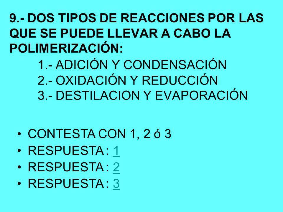 9.- DOS TIPOS DE REACCIONES POR LAS QUE SE PUEDE LLEVAR A CABO LA POLIMERIZACIÓN: 1.- ADICIÓN Y CONDENSACIÓN 2.- OXIDACIÓN Y REDUCCIÓN 3.- DESTILACION Y EVAPORACIÓN CONTESTA CON 1, 2 ó 3 RESPUESTA : 11 RESPUESTA : 22 RESPUESTA : 33