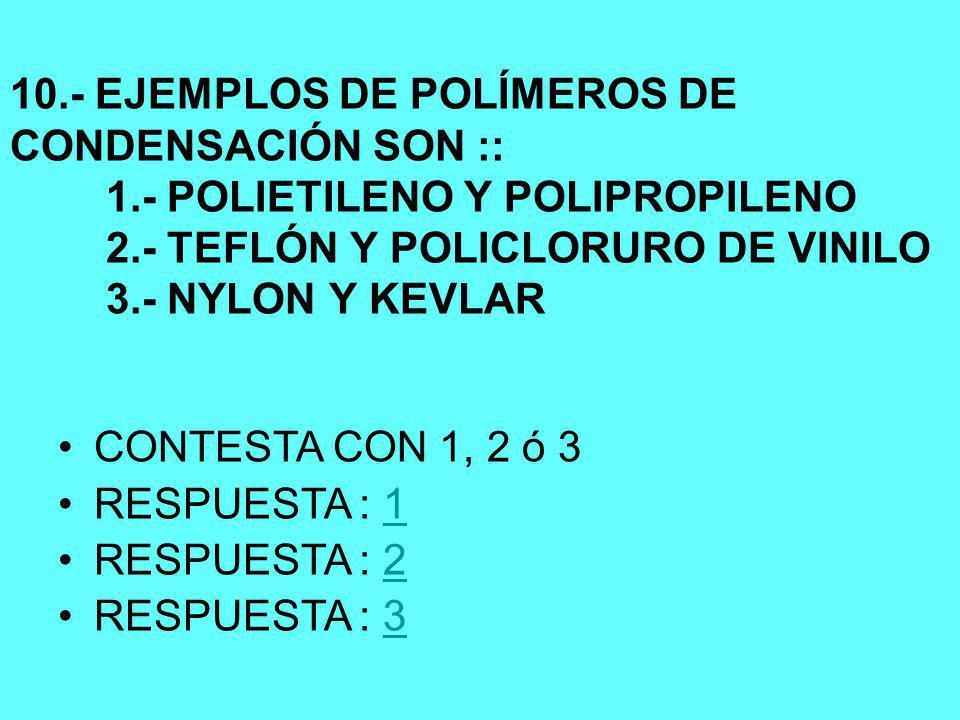 10.- EJEMPLOS DE POLÍMEROS DE CONDENSACIÓN SON :: 1.- POLIETILENO Y POLIPROPILENO 2.- TEFLÓN Y POLICLORURO DE VINILO 3.- NYLON Y KEVLAR CONTESTA CON 1, 2 ó 3 RESPUESTA : 11 RESPUESTA : 22 RESPUESTA : 33