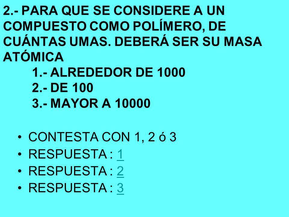 2.- PARA QUE SE CONSIDERE A UN COMPUESTO COMO POLÍMERO, DE CUÁNTAS UMAS.
