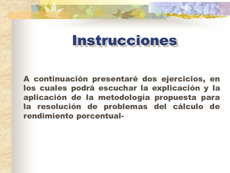 Instrucciones A continuación presentaré dos ejercicios, en los cuales podrá escuchar la explicación y la aplicación de la metodología propuesta para la resolución de problemas del cálculo de rendimiento porcentual-