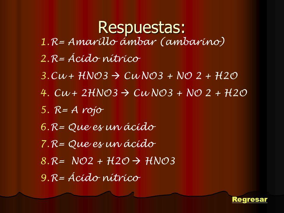 Respuestas: 1.R= Amarillo ámbar (ambarino) 2.R= Ácido nítrico 3.Cu + HNO3 Cu NO3 + NO 2 + H2O 4. Cu + 2HNO3 Cu NO3 + NO 2 + H2O 5. R= A rojo 6.R= Que