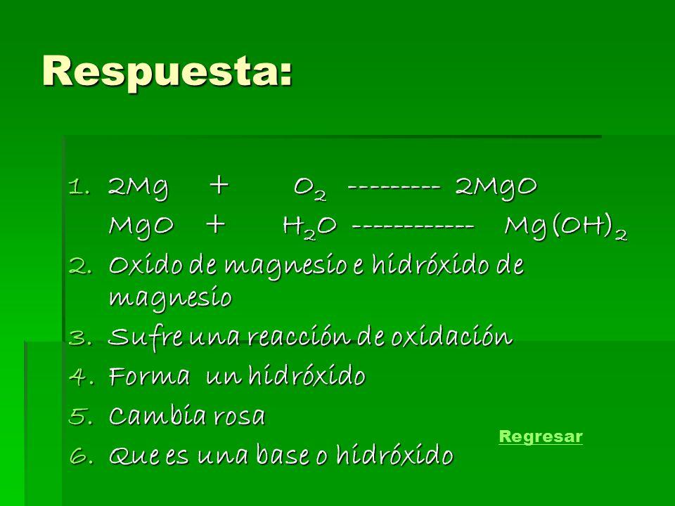 Respuesta: 1.2Mg + O 2 --------- 2MgO MgO + H 2 O ------------ Mg(OH) 2 2.Oxido de magnesio e hidróxido de magnesio 3.Sufre una reacción de oxidación 4.Forma un hidróxido 5.Cambia rosa 6.Que es una base o hidróxido Regresar