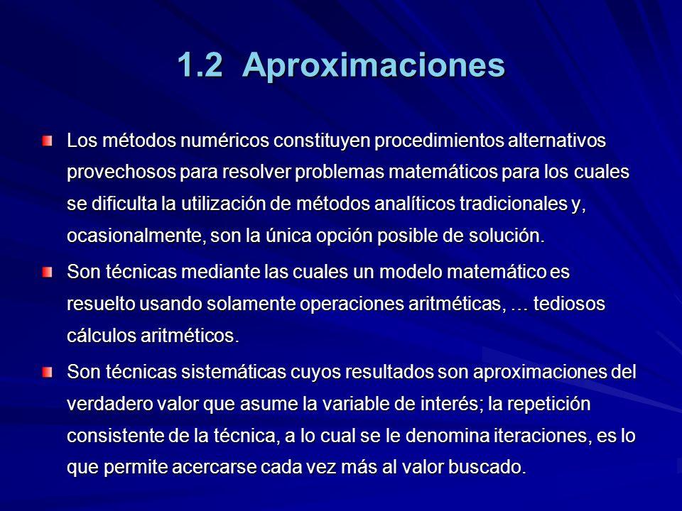 1.2 Aproximaciones Los métodos numéricos constituyen procedimientos alternativos provechosos para resolver problemas matemáticos para los cuales se dificulta la utilización de métodos analíticos tradicionales y, ocasionalmente, son la única opción posible de solución.