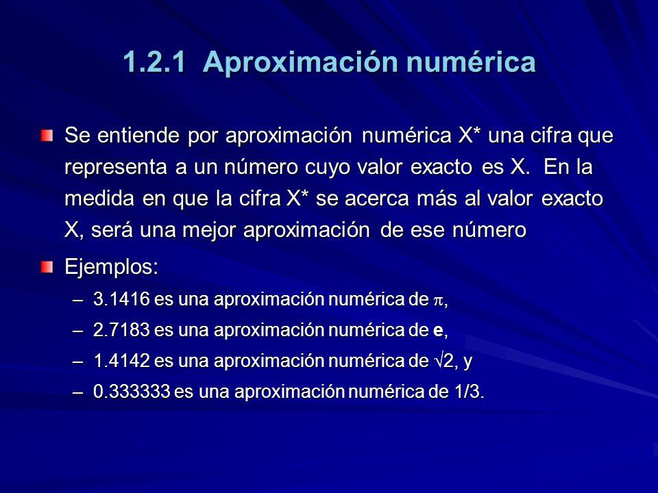 1.2.1 Aproximación numérica Se entiende por aproximación numérica X* una cifra que representa a un número cuyo valor exacto es X.