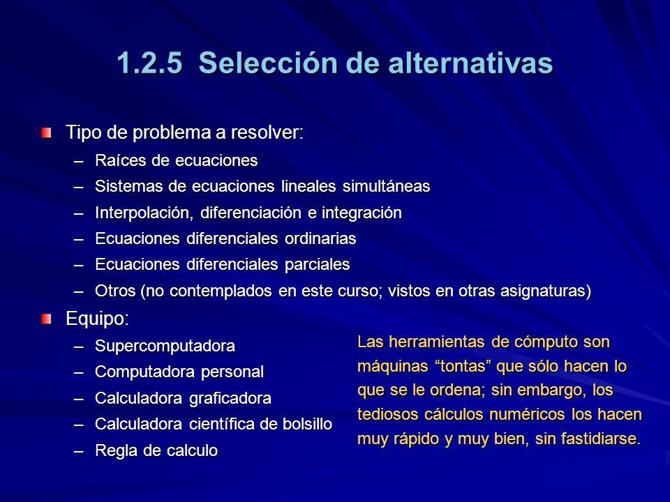 1.2.5 Selección de alternativas Tipo de problema a resolver: –Raíces de ecuaciones –Sistemas de ecuaciones lineales simultáneas –Interpolación, diferenciación e integración –Ecuaciones diferenciales ordinarias –Ecuaciones diferenciales parciales –Otros (no contemplados en este curso; vistos en otras asignaturas) Equipo: –Supercomputadora –Computadora personal –Calculadora graficadora –Calculadora científica de bolsillo –Regla de calculo Las herramientas de cómputo son máquinas tontas que sólo hacen lo que se le ordena; sin embargo, los tediosos cálculos numéricos los hacen muy rápido y muy bien, sin fastidiarse.