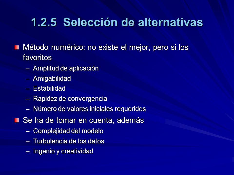 1.2.5 Selección de alternativas Método numérico: no existe el mejor, pero si los favoritos –Amplitud de aplicación –Amigabilidad –Estabilidad –Rapidez de convergencia –Número de valores iniciales requeridos Se ha de tomar en cuenta, además –Complejidad del modelo –Turbulencia de los datos –Ingenio y creatividad