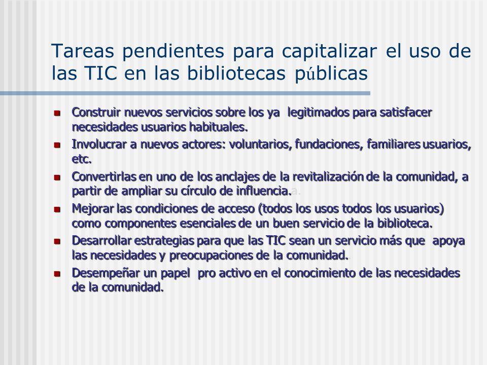 Tareas pendientes para capitalizar el uso de las TIC en las bibliotecas p ú blicas Construir nuevos servicios sobre los ya legitimados para satisfacer necesidades usuarios habituales.