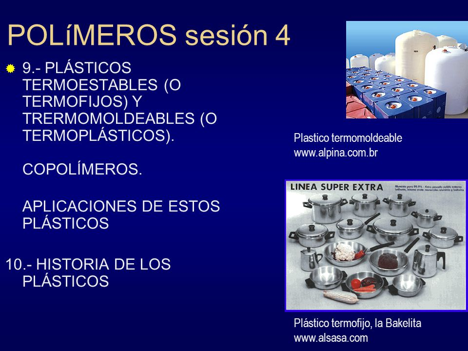 POLíMEROS sesión 4 9.- PLÁSTICOS TERMOESTABLES (O TERMOFIJOS) Y TRERMOMOLDEABLES (O TERMOPLÁSTICOS). COPOLÍMEROS. APLICACIONES DE ESTOS PLÁSTICOS 10.-