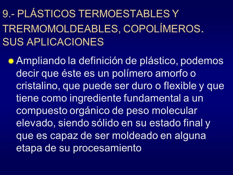 9.- PLÁSTICOS TERMOESTABLES Y TRERMOMOLDEABLES, COPOLÍMEROS. SUS APLICACIONES Ampliando la definición de plástico, podemos decir que éste es un políme