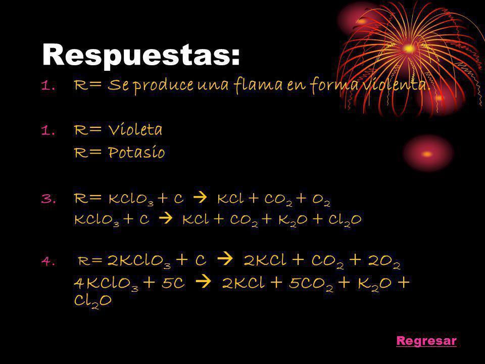 Respuestas: 1.R= Se produce una flama en forma violenta. 1.R= Violeta R= Potasio 3.R= KClO 3 + C KCl + CO 2 + O 2 KClO 3 + C KCl + CO 2 + K 2 O + Cl 2