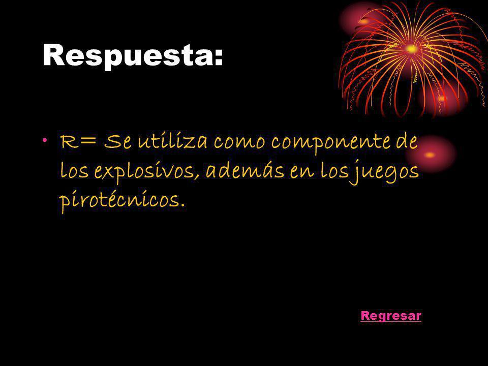 Respuesta: R= Se utiliza como componente de los explosivos, además en los juegos pirotécnicos. Regresar