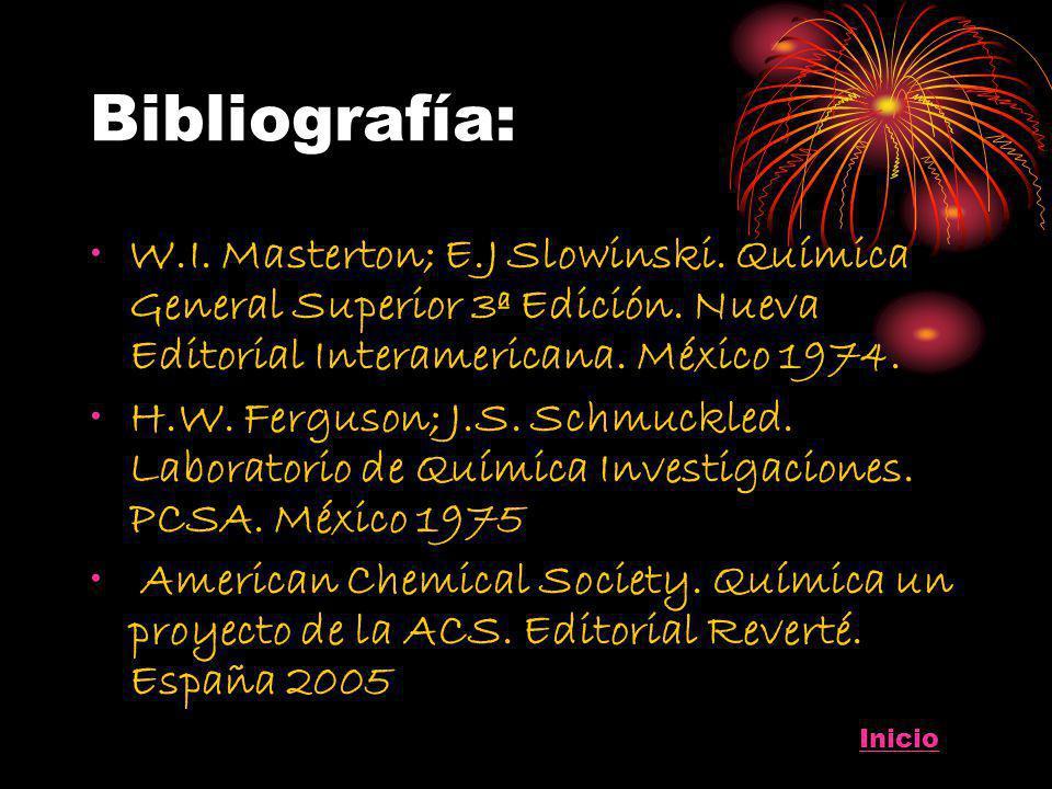 Bibliografía: W.I. Masterton; E.J Slowinski. Química General Superior 3ª Edición. Nueva Editorial Interamericana. México 1974. H.W. Ferguson; J.S. Sch