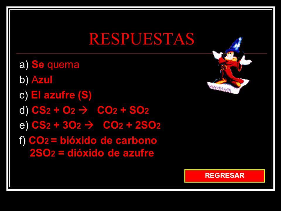 a) Se quema b) Azul c) El azufre (S) d) CS 2 + O 2 CO 2 + SO 2 e) CS 2 + 3O 2 CO 2 + 2SO 2 f) CO 2 = bióxido de carbono 2SO 2 = dióxido de azufre REGRESAR