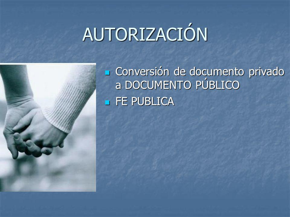AUTORIZACIÓN Conversión de documento privado a DOCUMENTO PÚBLICO Conversión de documento privado a DOCUMENTO PÚBLICO FE PUBLICA FE PUBLICA