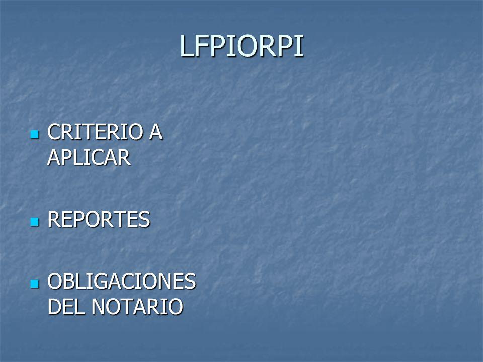 LFPIORPI CRITERIO A APLICAR CRITERIO A APLICAR REPORTES REPORTES OBLIGACIONES DEL NOTARIO OBLIGACIONES DEL NOTARIO