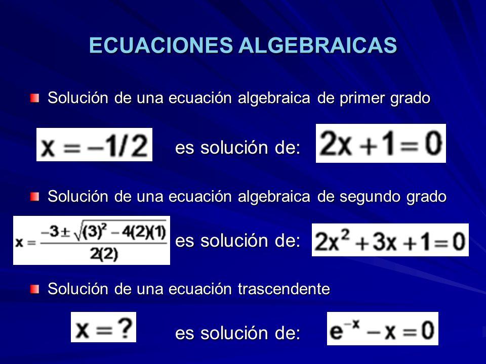 ECUACIONES ALGEBRAICAS Solución de una ecuación algebraica de primer grado es solución de: Solución de una ecuación algebraica de segundo grado es solución de: Solución de una ecuación trascendente es solución de: