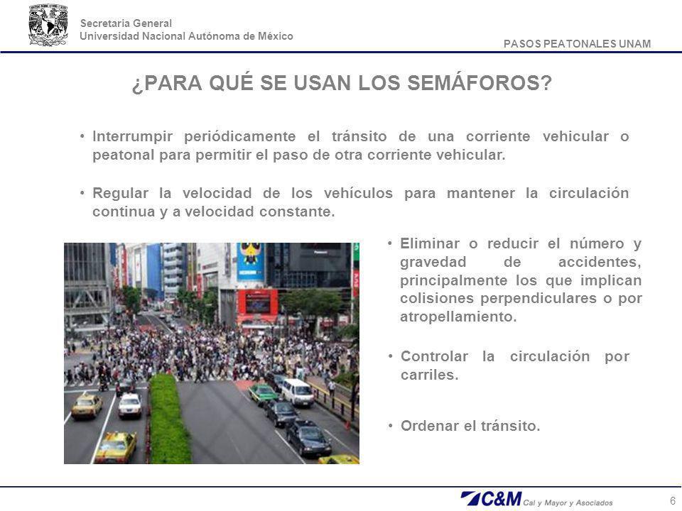 PASOS PEATONALES UNAM Secretaria General Universidad Nacional Autónoma de México 6 ¿PARA QUÉ SE USAN LOS SEMÁFOROS? Eliminar o reducir el número y gra