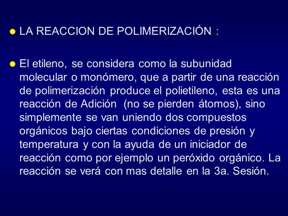 LA REACCION DE POLIMERIZACIÓN : El etileno, se considera como la subunidad molecular o monómero, que a partir de una reacción de polimerización produc