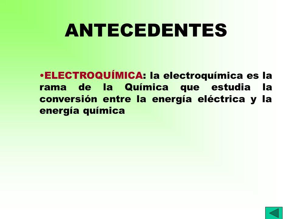 ANTECEDENTES ELECTROQUÍMICA: la electroquímica es la rama de la Química que estudia la conversión entre la energía eléctrica y la energía química