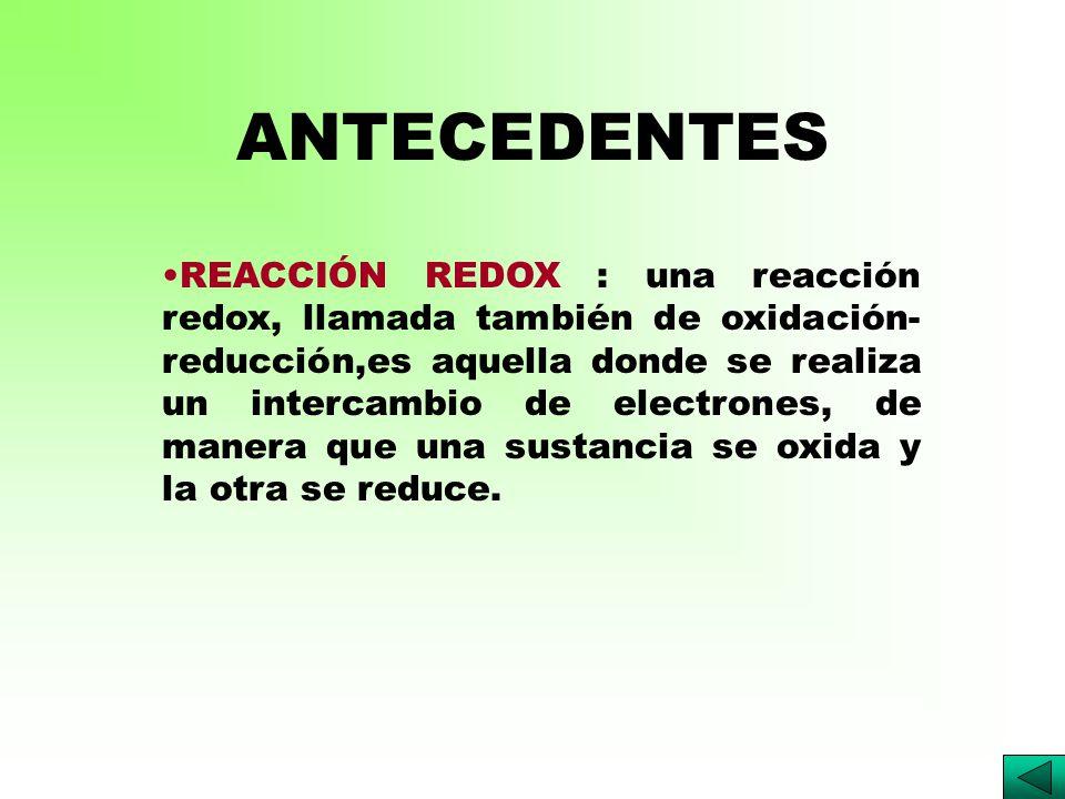 ANTECEDENTES REACCIÓN REDOX : una reacción redox, llamada también de oxidación- reducción,es aquella donde se realiza un intercambio de electrones, de manera que una sustancia se oxida y la otra se reduce.