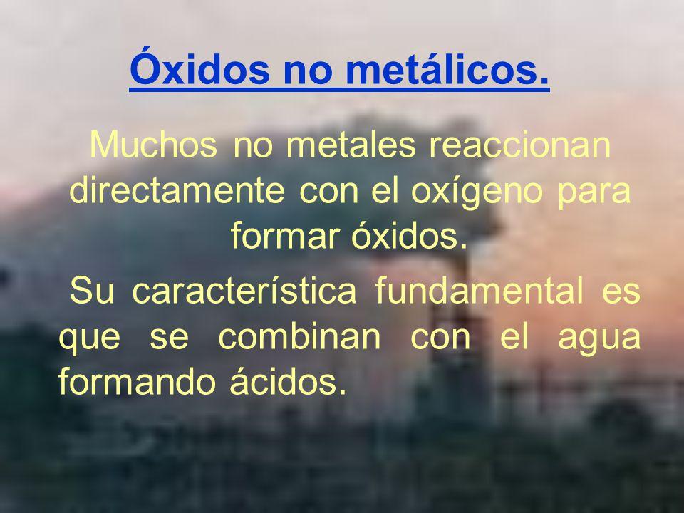 Óxidos no metálicos. Muchos no metales reaccionan directamente con el oxígeno para formar óxidos. Su característica fundamental es que se combinan con
