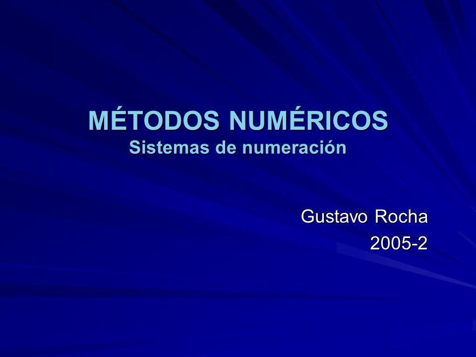 MÉTODOS NUMÉRICOS Sistemas de numeración Gustavo Rocha 2005-2