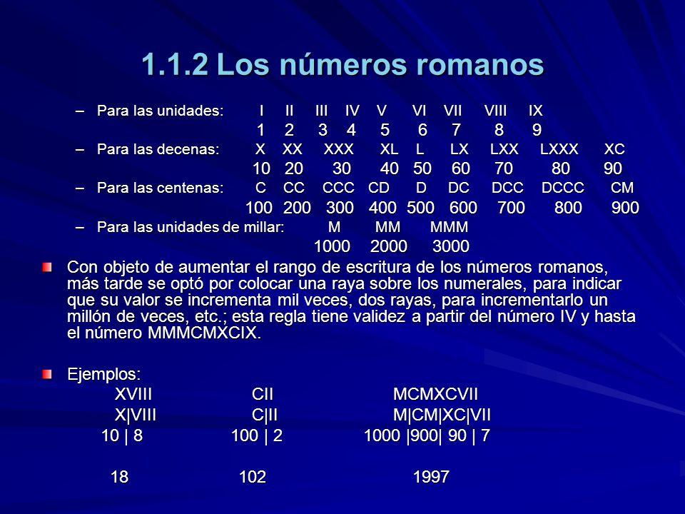 1.1.2 Los números romanos –Para las unidades: I II III IV V VI VII VIII IX 1 2 3 4 5 6 7 8 9 1 2 3 4 5 6 7 8 9 –Para las decenas: X XX XXX XL L LX LXX