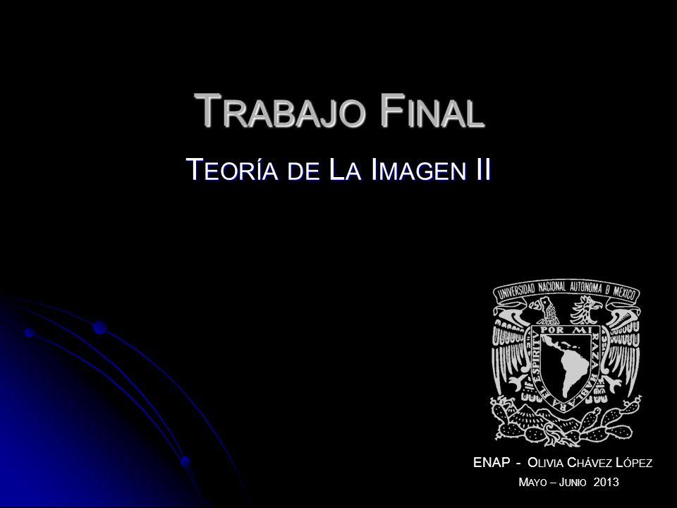 T EORÍA DE L A I MAGEN II ENAP - O LIVIA C HÁVEZ L ÓPEZ T RABAJO F INAL M AYO – J UNIO 2013