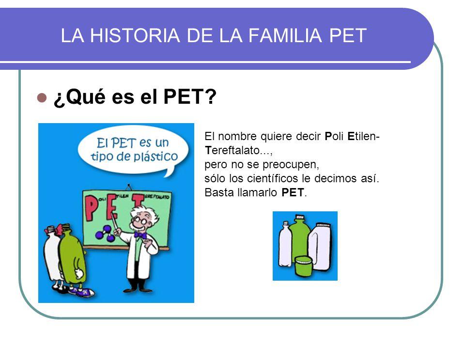 ¿Qué es el PET? El nombre quiere decir Poli Etilen- Tereftalato..., pero no se preocupen, sólo los científicos le decimos así. Basta llamarlo PET. LA