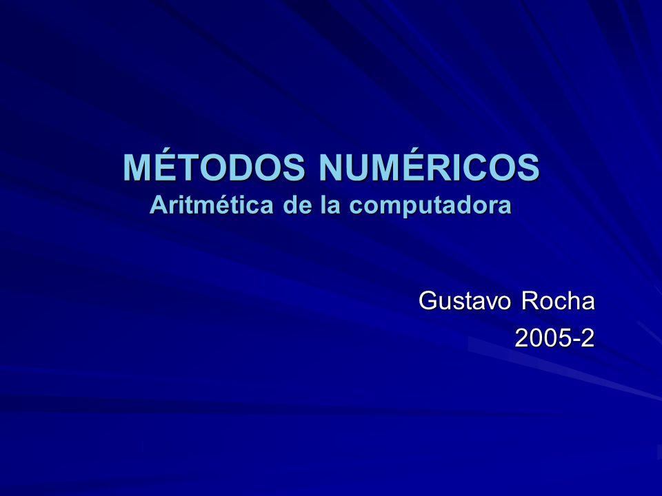 MÉTODOS NUMÉRICOS Aritmética de la computadora Gustavo Rocha 2005-2