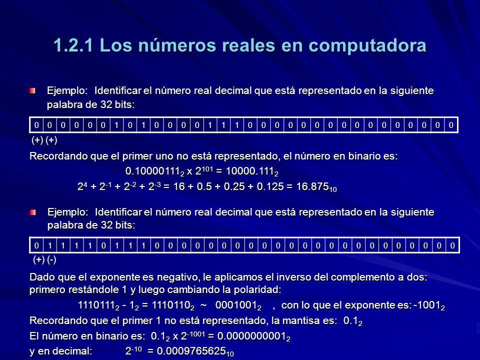 1.2.1 Los números reales en computadora Ejemplo: Identificar el número real decimal que está representado en la siguiente palabra de 32 bits: 00000010100001110000000000000000 01111011100000000000000000000000 Recordando que el primer uno no está representado, el número en binario es: 0.10000111 2 x 2 101 = 10000.111 2 2 4 + 2 -1 + 2 -2 + 2 -3 = 16 + 0.5 + 0.25 + 0.125 = 16.875 10 Ejemplo: Identificar el número real decimal que está representado en la siguiente palabra de 32 bits: (+) (+) (-) Dado que el exponente es negativo, le aplicamos el inverso del complemento a dos: primero restándole 1 y luego cambiando la polaridad: 1110111 2 - 1 2 = 1110110 2 ~ 0001001 2, con lo que el exponente es:-1001 2 Recordando que el primer 1 no está representado, la mantisa es: 0.1 2 El número en binario es: 0.1 2 x 2 -1001 = 0.0000000001 2 y en decimal:2 -10 = 0.0009765625 10