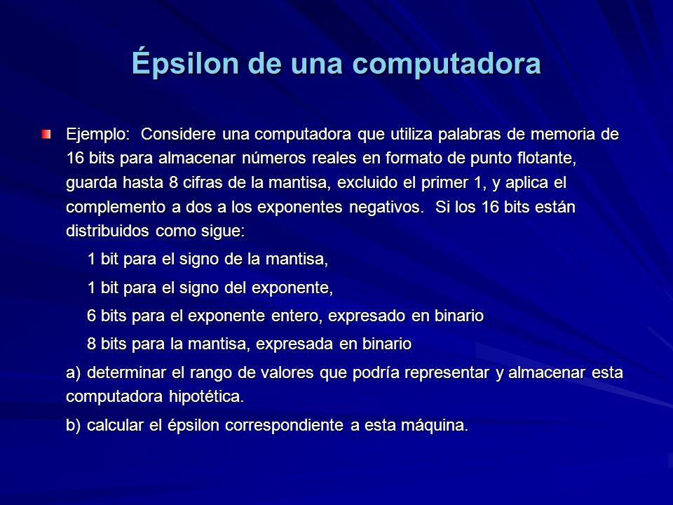 Épsilon de una computadora Ejemplo: Considere una computadora que utiliza palabras de memoria de 16 bits para almacenar números reales en formato de punto flotante, guarda hasta 8 cifras de la mantisa, excluido el primer 1, y aplica el complemento a dos a los exponentes negativos.