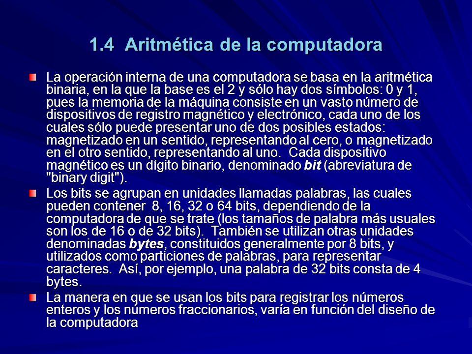 1.4 Aritmética de la computadora La operación interna de una computadora se basa en la aritmética binaria, en la que la base es el 2 y sólo hay dos símbolos: 0 y 1, pues la memoria de la máquina consiste en un vasto número de dispositivos de registro magnético y electrónico, cada uno de los cuales sólo puede presentar uno de dos posibles estados: magnetizado en un sentido, representando al cero, o magnetizado en el otro sentido, representando al uno.