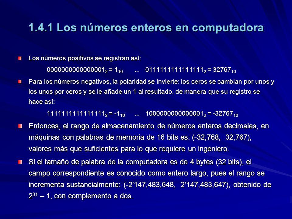 1.4.1 Los números enteros en computadora Los números positivos se registran así: 0000000000000001 2 = 1 10... 0111111111111111 2 = 32767 10 Para los n