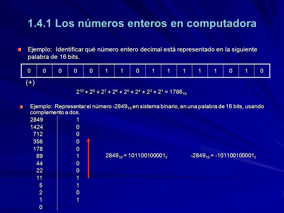 1.4.1 Los números enteros en computadora 1111010011011111 (-)1111010011011111 –Complementamos el valor a 15 caracteres:000101100100001 2 –Cambiamos la polaridad:111010011011110 2 –Le sumamos 1:111010011011111 2 Ejemplo: Identificar qué número entero decimal está representado en la siguiente palabra de 16 bits, usando complemento a dos.