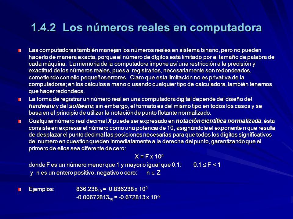 1.4.2 Los números reales en computadora Las computadoras también manejan los números reales en sistema binario, pero no pueden hacerlo de manera exacta, porque el número de dígitos está limitado por el tamaño de palabra de cada máquina.