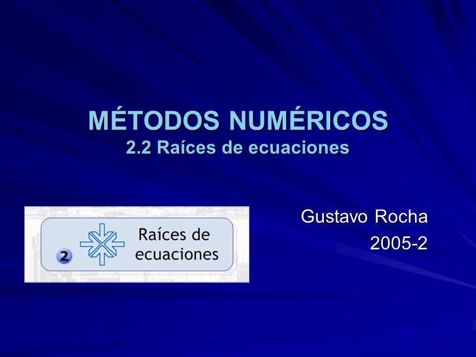 MÉTODOS NUMÉRICOS 2.2 Raíces de ecuaciones Gustavo Rocha 2005-2